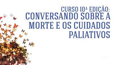 """10ª edição do curso """"Conversando sobre a morte e os cuidados paliativos"""""""